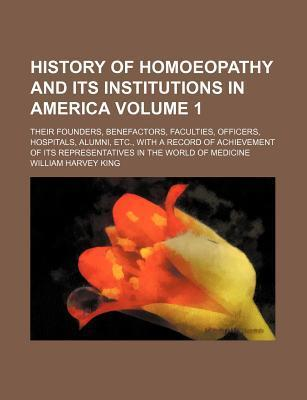 History of Homoeopathy and Its Institutions in America; Their Founders, Benefactors, Faculties, Officers, Hospitals, Alumni, Etc., with a Record of Achievement of Its Representatives in the World of Medicine Volume 1