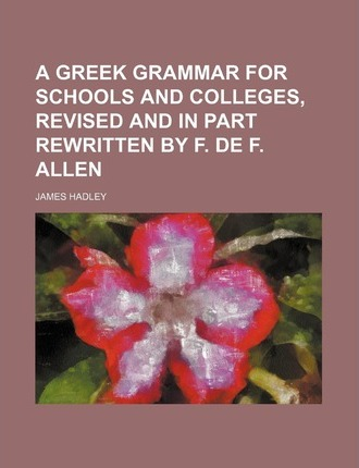 A Greek Grammar for Schools and Colleges, Revised and in Part Rewritten by F. de F. Allen