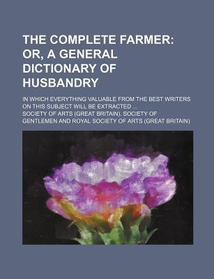 The Complete Farmer; Or, a General Dictionary of Husbandry. in Which Everything Valuable from the Best Writers on This Subject Will Be Extracted