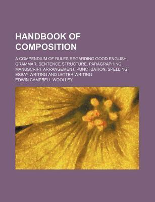 Handbook of Composition; A Compendium of Rules Regarding Good English, Grammar, Sentence Structure, Paragraphing, Manuscript Arrangement, Punctuation, Spelling, Essay Writing and Letter Writing