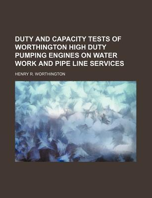 Duty and Capacity Tests of Worthington High Duty Pumping Engines on Water Work and Pipe Line Services