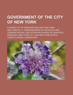 Government of the City of New York; A Survey of Its Organization and Functions