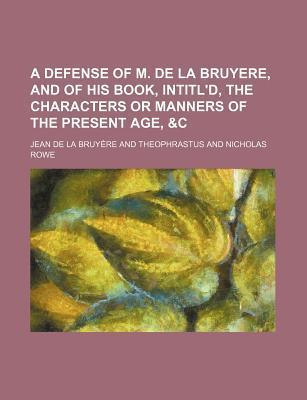 A Defense of M. de La Bruyere, and of His Book, Intitl'd, the Characters or Manners of the Present Age, &C