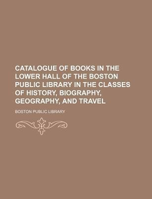 Catalogue of Books in the Lower Hall of the Boston Public Library in the Classes of History, Biography, Geography, and Travel