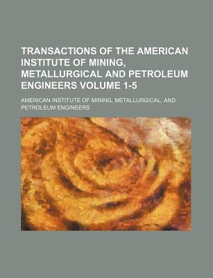 Transactions of the American Institute of Mining, Metallurgical and Petroleum Engineers Volume 1-5