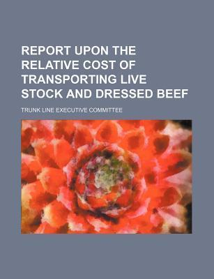 Report Upon the Relative Cost of Transporting Live Stock and Dressed Beef