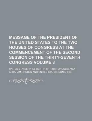 Message of the President of the United States to the Two Houses of Congress at the Commencement of the Second Session of the Thirty-Seventh Congress Volume 3