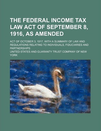The Federal Income Tax Law Act of September 8, 1916, as Amended; Act of October 3, 1917, with a Summary of Law and Regulations Relating to Individuals