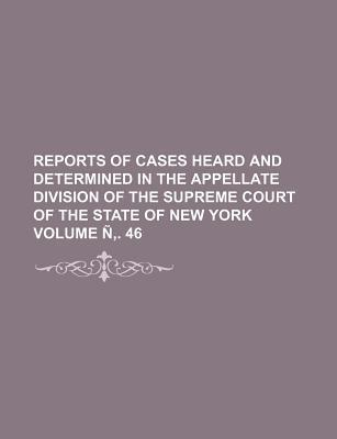 Reports of Cases Heard and Determined in the Appellate Division of the Supreme Court of the State of New York Volume N . 46