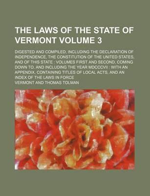 The Laws of the State of Vermont; Digested and Compiled, Including the Declaration of Independence, the Constitution of the United States, and of This