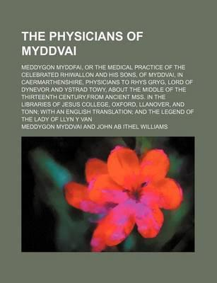 The Physicians of Myddvai; Meddygon Myddfai, or the Medical Practice of the Celebrated Rhiwallon and His Sons, of Myddvai, in Caermarthenshire, Physicians to Rhys Gryg, Lord of Dynevor and Ystrad Towy, about the Middle of the Thirteenth