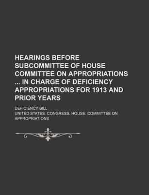 Hearings Before Subcommittee of House Committee on Appropriations in Charge of Deficiency Appropriations for 1913 and Prior Years; Deficiency Bill