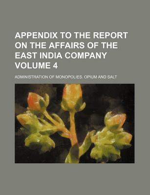 Appendix to the Report on the Affairs of the East India Company; Administration of Monopolies. Opium and Salt Volume 4