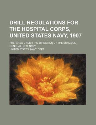 Drill Regulations for the Hospital Corps, United States Navy, 1907; Prepared Under the Direction of the Surgeon-General, U. S. Navy