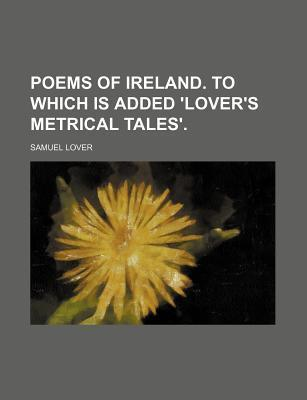 Poems of Ireland. to Which Is Added 'Lover's Metrical Tales'