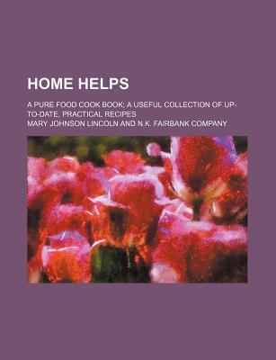 Home Helps; A Pure Food Cook Book a Useful Collection of Up-To-Date, Practical Recipes