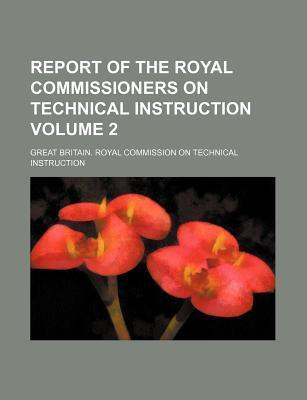 Report of the Royal Commissioners on Technical Instruction Volume 2