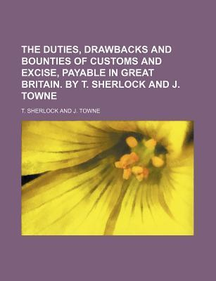 The Duties, Drawbacks and Bounties of Customs and Excise, Payable in Great Britain. by T. Sherlock and J. Towne