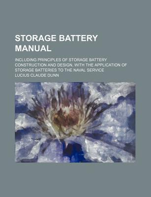 Storage Battery Manual; Including Principles of Storage Battery Construction and Design, with the Application of Storage Batteries to the Naval Service