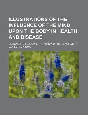 Illustrations of the Influence of the Mind Upon the Body in Health and Disease; Designed to Elucidate the Action of the Imagination