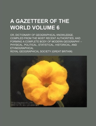 A Gazetteer of the World; Or, Dictionary of Geographical Knowledge, Compiled from the Most Recent Authorities, and Forming a Complete Body of Modern Geography -- Physical, Political, Statistical, Historical, and Ethnographical Volume 6