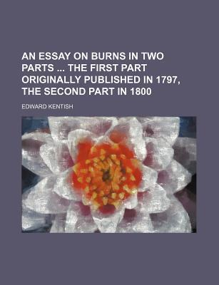 An Essay on Burns in Two Parts the First Part Originally Published in 1797, the Second Part in 1800