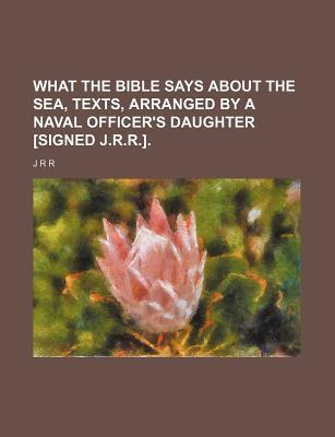 What the Bible Says about the Sea, Texts, Arranged by a Naval Officer's Daughter [Signed J.R.R.]