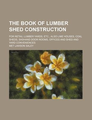 The Book of Lumber Shed Construction; For Retail Lumber Yards, Etc., Also Lime Houses, Coal Sheds, Sashand Door Rooms, Offices and Shed and Yard Conveniences