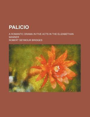 Palicio; A Romantic Drama in Five Acts in the Elizabethan Manner
