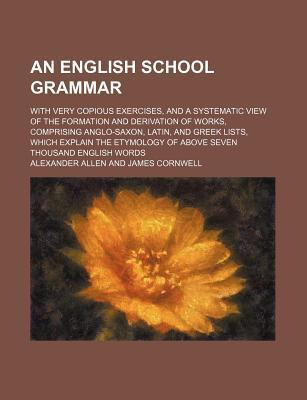 An English School Grammar; With Very Copious Exercises, and a Systematic View of the Formation and Derivation of Works, Comprising Anglo-Saxon, Latin, and Greek Lists, Which Explain the Etymology of Above Seven Thousand English Words