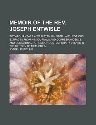 Memoir of the REV. Joseph Entwisle; Fifty-Four Years a Wesleyan Minister with Copious Extracts from His Journals and Correspondence, and Occasional Notices of Contemporary Events in the History of Methodism
