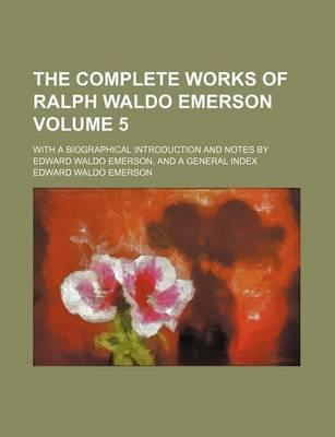 The Complete Works of Ralph Waldo Emerson; With a Biographical Introduction and Notes by Edward Waldo Emerson, and a General Index Volume 5