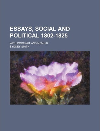 Essays, Social and Political 1802-1825; With Portrait and Memoir