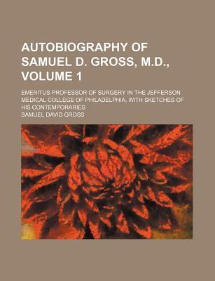 Autobiography of Samuel D. Gross, M.D.; Emeritus Professor of Surgery in the Jefferson Medical College of Philadelphia. with Sketches of His Contemporaries Volume 1