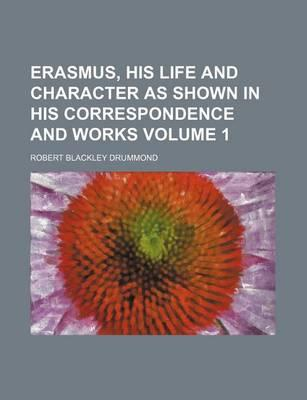 Erasmus, His Life and Character as Shown in His Correspondence and Works Volume 1