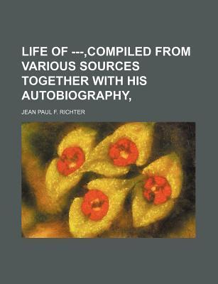 Life of ---, Compiled from Various Sources Together with His Autobiography,