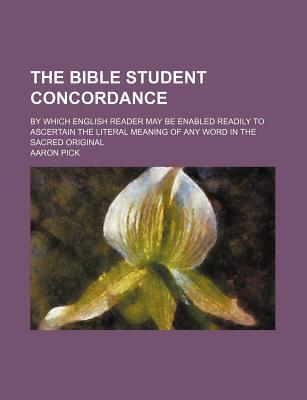 The Bible Student Concordance; By Which English Reader May Be Enabled Readily to Ascertain the Literal Meaning of Any Word in the Sacred Original