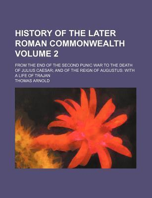 History of the Later Roman Commonwealth; From the End of the Second Punic War to the Death of Julius Caesar and of the Reign of Augustus with a Life of Trajan Volume 2