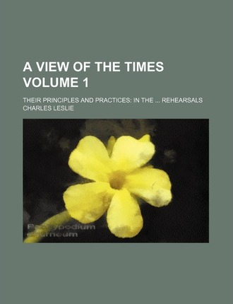 A View of the Times; Their Principles and Practices in the Rehearsals Volume 1