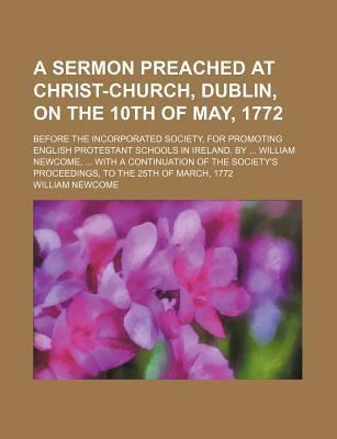 A Sermon Preached at Christ-Church, Dublin, on the 10th of May, 1772; Before the Incorporated Society, for Promoting English Protestant Schools in Ireland. by William Newcome, with a Continuation of the Society's Proceedings, to the