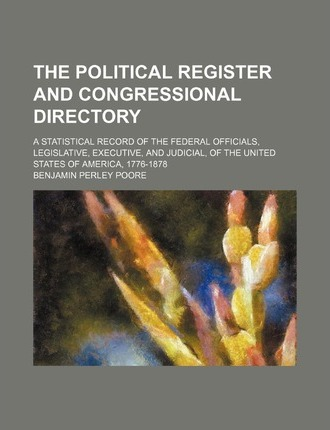 The Political Register and Congressional Directory; A Statistical Record of the Federal Officials, Legislative, Executive, and Judicial, of the United