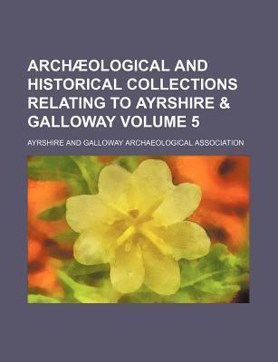 Archaeological and Historical Collections Relating to Ayrshire & Galloway Volume 5