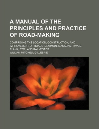 A Manual of the Principles and Practice of Road-Making; Comprising the Location, Construction, and Improvement of Roads (Common, MacAdam, Paved, Plank, Etc.) and Rail-Roads