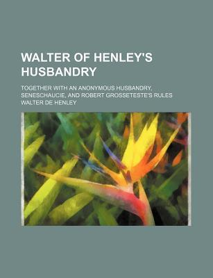 Walter of Henley's Husbandry; Together with an Anonymous Husbandry, Seneschaucie, and Robert Grosseteste's Rules