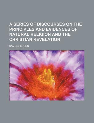A Series of Discourses on the Principles and Evidences of Natural Religion and the Christian Revelation