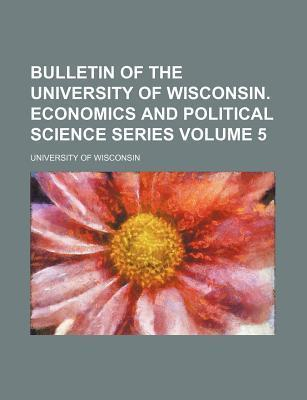 Bulletin of the University of Wisconsin. Economics and Political Science Series Volume 5