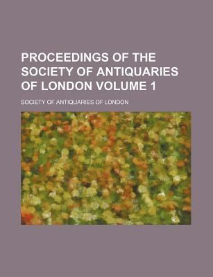 Proceedings of the Society of Antiquaries of London Volume 1