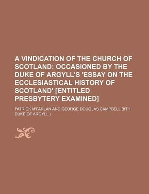 A Vindication of the Church of Scotland; Occasioned by the Duke of Argyll's 'Essay on the Ecclesiastical History of Scotland' [Entitled Presbytery Examined]