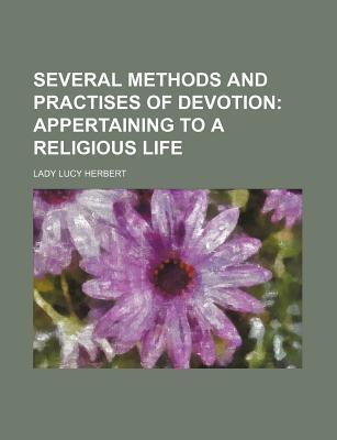Several Methods and Practises of Devotion; Appertaining to a Religious Life