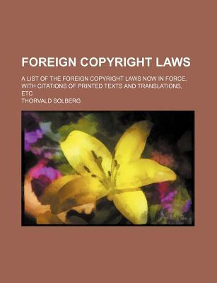 Foreign Copyright Laws; A List of the Foreign Copyright Laws Now in Force, with Citations of Printed Texts and Translations, Etc